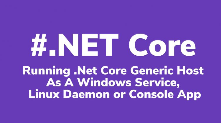 Running .Net Core Generic Host as Windows Service, Linux Daemon or Console App